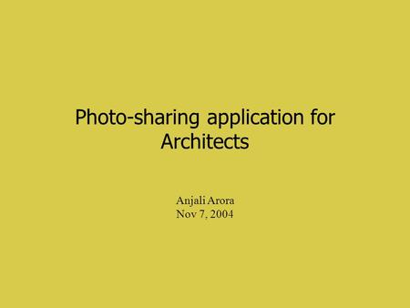 Photo-sharing application for Architects Anjali Arora Nov 7, 2004.