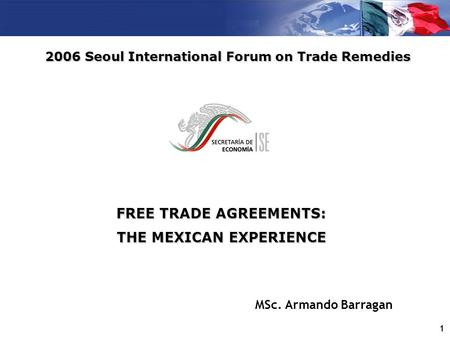 1 FREE TRADE AGREEMENTS: THE MEXICAN EXPERIENCE 2006 Seoul International Forum on Trade Remedies MSc. Armando Barragan.