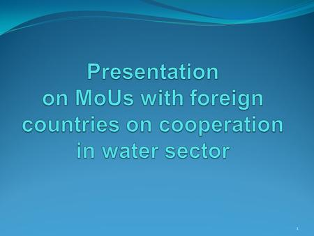 1. Present status on MoU There are 11 MoUs signed by the Ministry for bilateral cooperation in water sector, as follows: Australia (1) Rwanda (1) Cambodia.