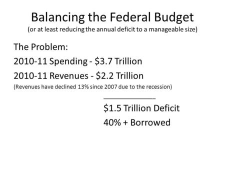 Balancing the Federal Budget (or at least reducing the annual deficit to a manageable size) The Problem: 2010-11 Spending - $3.7 Trillion 2010-11 Revenues.