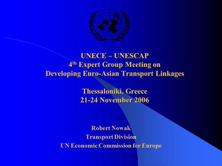 UNECE – UNESCAP 4 th Expert Group Meeting on Developing Euro-Asian Transport Linkages Thessaloniki, Greece 21-24 November 2006 Robert Nowak Transport Division.