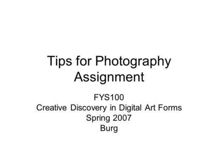 Tips for Photography Assignment FYS100 Creative Discovery in Digital Art Forms Spring 2007 Burg.