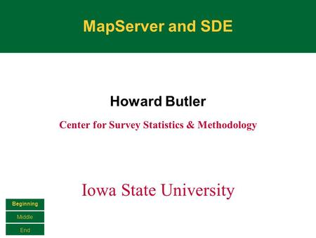 MapServer and SDE Howard Butler Center for Survey Statistics & Methodology Iowa State University Beginning Middle End.