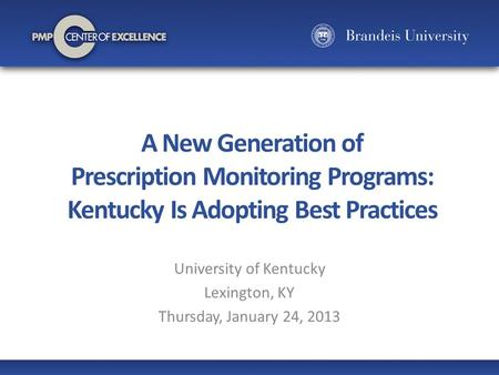 A New Generation of Prescription Monitoring Programs: Kentucky Is Adopting Best Practices University of Kentucky Lexington, KY Thursday, January 24, 2013.