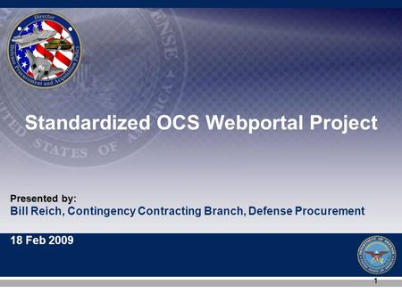 Bill Reich, Contingency Contracting Branch, Defense Procurement 18 Feb 2009 Presented by: 11 Standardized OCS Webportal Project.