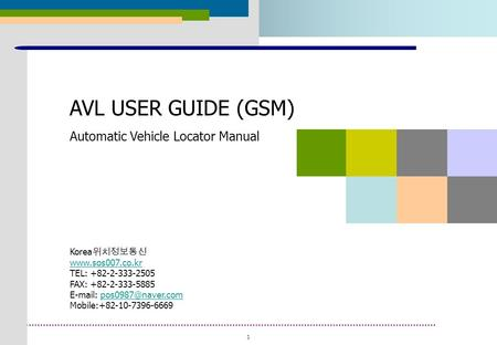 1 2008. 01 AVL USER GUIDE (GSM) Automatic Vehicle Locator Manual Korea 위치정보통신  TEL: +82-2-333-2505 FAX: +82-2-333-5885