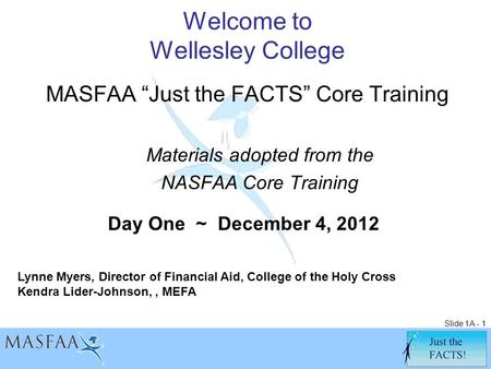 "Slide 1A - 1 Welcome to Wellesley College MASFAA ""Just the FACTS"" Core Training Materials adopted from the NASFAA Core Training Lynne Myers, Director of."