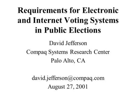 Requirements for Electronic and Internet Voting Systems in Public Elections David Jefferson Compaq Systems Research Center Palo Alto, CA