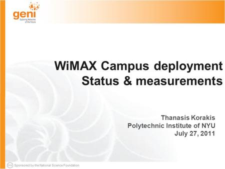 Sponsored by the National Science Foundation WiMAX Campus deployment Status & measurements Thanasis Korakis Polytechnic Institute of NYU July 27, 2011.