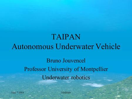 May 7 2004Meditate1 TAIPAN Autonomous Underwater Vehicle Bruno Jouvencel Professor University of Montpellier Underwater robotics.