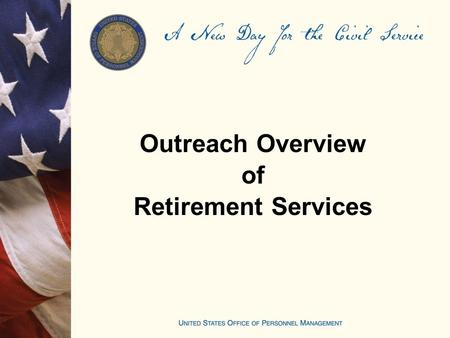 Outreach Overview of Retirement Services. 2 Outreach Overview Agenda Review of Customer Services Overview of OPM Website and Services Online application.