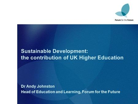 Sustainable Development: the contribution of UK Higher Education Dr Andy Johnston Head of Education and Learning, Forum for the Future.