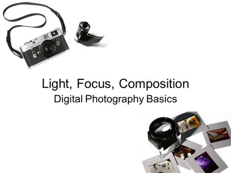 Light, Focus, Composition Digital Photography Basics.