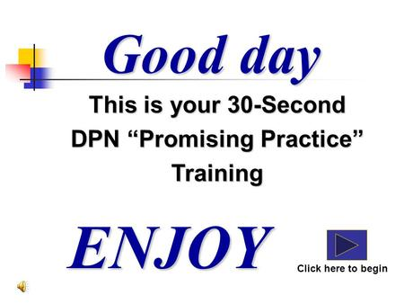 "Good day ENJOY Click here to begin This is your 30-Second DPN ""Promising Practice"" Training."
