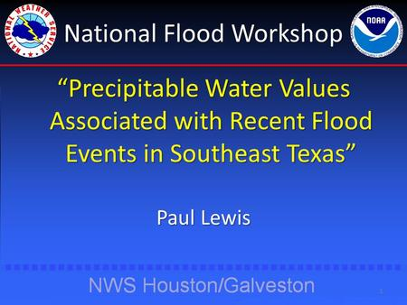 "National Flood Workshop ""Precipitable Water Values Associated with Recent Flood Events in Southeast Texas"" Paul Lewis 1."
