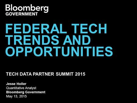 TECH DATA PARTNER SUMMIT 2015 FEDERAL TECH TRENDS AND OPPORTUNITIES Jesse Holler Quantitative Analyst Bloomberg Government May 13, 2015.