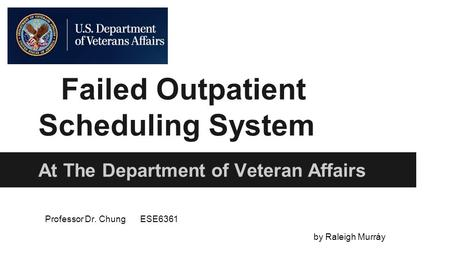 Failed Outpatient Scheduling System At The Department of Veteran Affairs Professor Dr. ChungESE6361 by Raleigh Murráy.