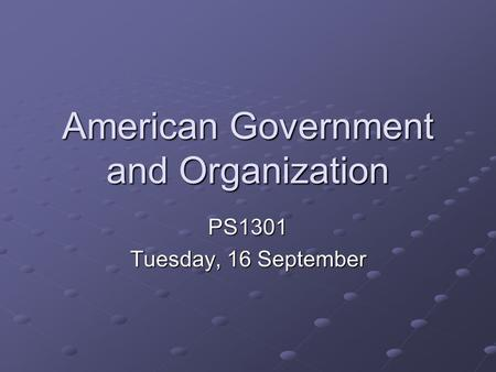 American Government and Organization PS1301 Tuesday, 16 September.