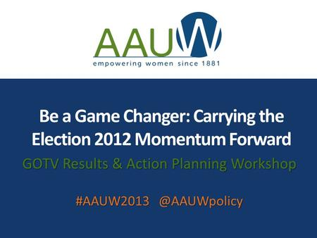 Be a Game Changer: Carrying the Election 2012 Momentum Forward GOTV Results & Action Planning Workshop