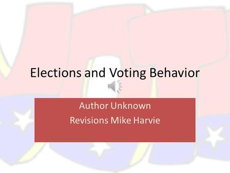 Elections and Voting Behavior Author Unknown Revisions Mike Harvie.