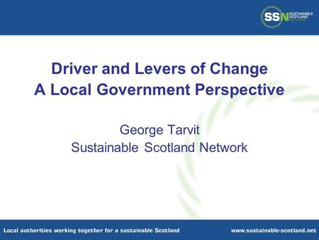 Driver and Levers of Change A Local Government Perspective George Tarvit Sustainable Scotland Network.