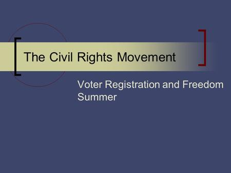 The Civil Rights Movement Voter Registration and Freedom Summer.