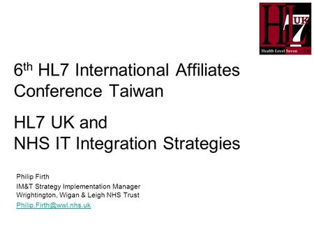 6 th HL7 International Affiliates Conference Taiwan HL7 UK and NHS IT Integration Strategies Philip Firth IM&T Strategy Implementation Manager Wrightington,
