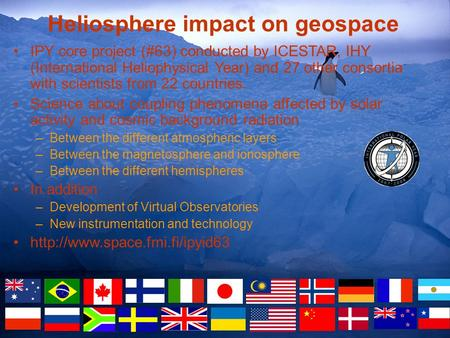 Heliosphere impact on geospace IPY core project (#63) conducted by ICESTAR, IHY (International Heliophysical Year) and 27 other consortia with scientists.