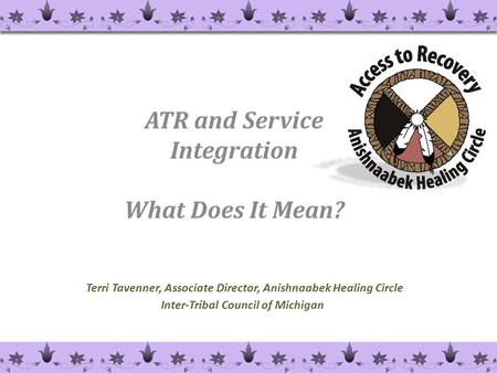 Terri Tavenner, Associate Director, Anishnaabek Healing Circle Inter-Tribal Council of Michigan ATR and Service Integration What Does It Mean? 1.