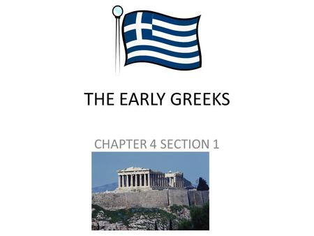 THE EARLY GREEKS CHAPTER 4 SECTION 1. MAIN IDEAS THE GEOGRAPHY OF GREECE: THE GEOGRAPHY OF GREECE INFLUENCED WHERE PEOPLE SETTLED AND WHAT THEY DID. THE.