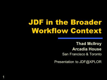 1 JDF in the Broader Workflow Context Thad McIlroy Arcadia House San Francisco & Toronto Presentation to