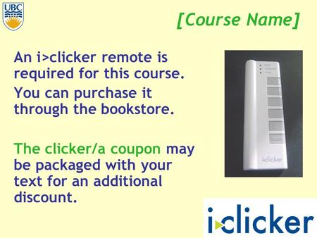 [Course Name] An i>clicker remote is required for this course. You can purchase it through the bookstore. The clicker/a coupon may be packaged with your.