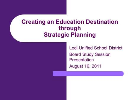 Creating an Education Destination through Strategic Planning Lodi Unified School District Board Study Session Presentation August 16, 2011.