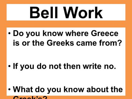 Bell Work Do you know where Greece is or the Greeks came from? If you do not then write no. What do you know about the Greek's?