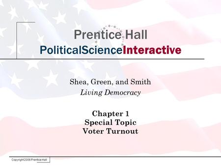 Copyright 2006 Prentice Hall Prentice Hall PoliticalScienceInteractive Shea, Green, and Smith Living Democracy Chapter 1 Special Topic Voter Turnout.