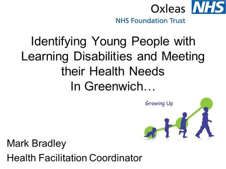 Identifying Young People with Learning Disabilities and Meeting their Health Needs In Greenwich… Mark Bradley Health Facilitation Coordinator.