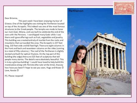 Dear Brianna, This past week I have been enjoying my tour of Greece. One of the highlights was visiting the Parthenon located on top of the Acropolis.