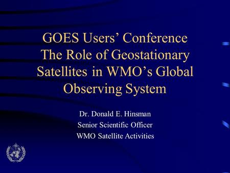 GOES Users' Conference The Role of Geostationary Satellites in WMO's Global Observing System Dr. Donald E. Hinsman Senior Scientific Officer WMO Satellite.