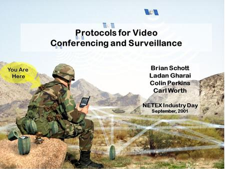Protocols for Video Conferencing and Surveillance You Are Here Brian Schott Ladan Gharai Colin Perkins Carl Worth NETEX Industry Day September, 2001.