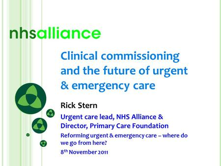 Clinical commissioning and the future of urgent & emergency care Rick Stern Urgent care lead, NHS Alliance & Director, Primary Care Foundation Reforming.