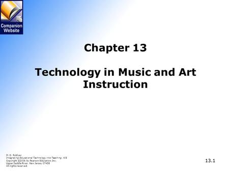 13.1 Chapter 13 Technology in Music and Art Instruction M. D. Roblyer Integrating Educational Technology into Teaching, 4/E Copyright © 2006 by Pearson.