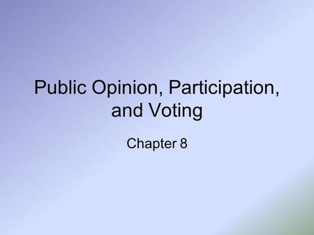 Public Opinion, Participation, and Voting Chapter 8.