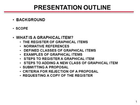 1 PRESENTATION OUTLINE BACKGROUND SCOPE WHAT IS A GRAPHICAL ITEM? THE REGISTER OF GRAPHICAL ITEMS NORMATIVE REFERENCES DEFINED CLASSES OF GRAPHICAL ITEMS.