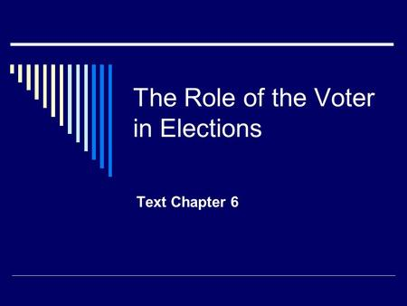The Role of the Voter in Elections Text Chapter 6.