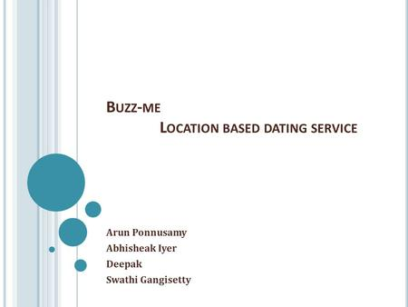 B UZZ - ME L OCATION BASED DATING SERVICE Arun Ponnusamy Abhisheak Iyer Deepak Swathi Gangisetty.