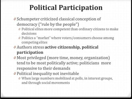 "Political Participation 0 Schumpeter criticized classical conception of democracy (""rule by the people"") 0 Political elites more competent than ordinary."