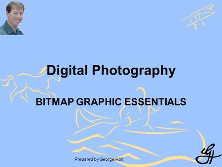 Prepared by George Holt Digital Photography BITMAP GRAPHIC ESSENTIALS.