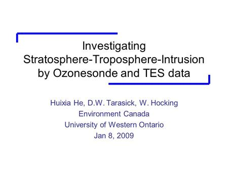 Investigating Stratosphere-Troposphere-Intrusion by Ozonesonde and TES data Huixia He, D.W. Tarasick, W. Hocking Environment Canada University of Western.