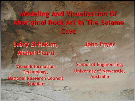Modeling And Visualization Of Aboriginal Rock Art in The Baiame Cave Sabry El-Hakim, Michel Picard Visual Information Technology, National Research Council.