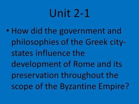 Unit 2-1 How did the government and philosophies of the Greek city-states influence the development of Rome and its preservation throughout the scope of.